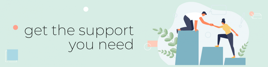 """A banner graphic with text that says """"get the support you need"""" with an illustration of a person kneeling on top of the highest of three steps, reaching to help another person up the steps."""